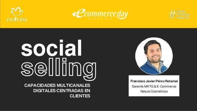 social CAPACIDADES MULTICANALES DIGITALES CENTRADAS EN CLIENTES Francisco Javier Pérez Retamal Gerente MKTG & E-Commerce N...