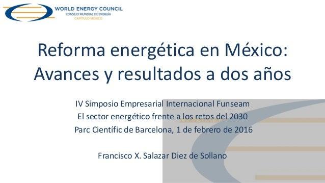 Reforma energética en México: Avances y resultados a dos años IV Simposio Empresarial Internacional Funseam El sector ener...