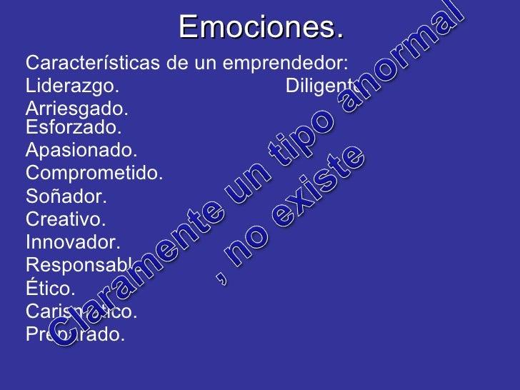 Emociones. Características de un emprendedor: Liderazgo. Diligente. Arriesgado.  Esforzado. Apasionado. Comprometido. Soña...