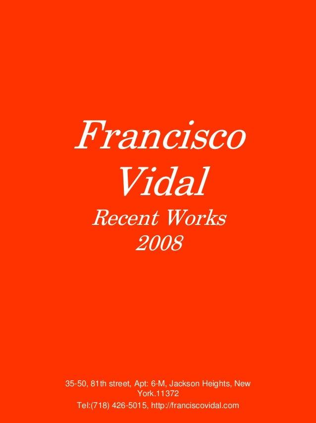 Francisco Vidal Recent Works 2008  35-50, 81th street, Apt: 6-M, Jackson Heights, New York.11372 Tel:(718) 426-5015, http:...