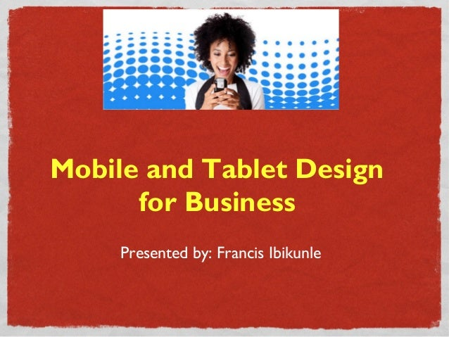 Mobile and Tablet Design      for Business     Presented by: Francis Ibikunle