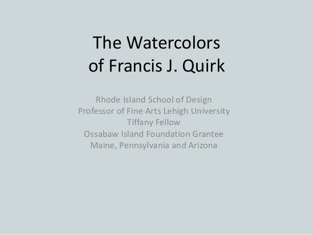 The Watercolors of Francis J. Quirk Rhode Island School of Design Professor of Fine Arts Lehigh University Tiffany Fellow ...