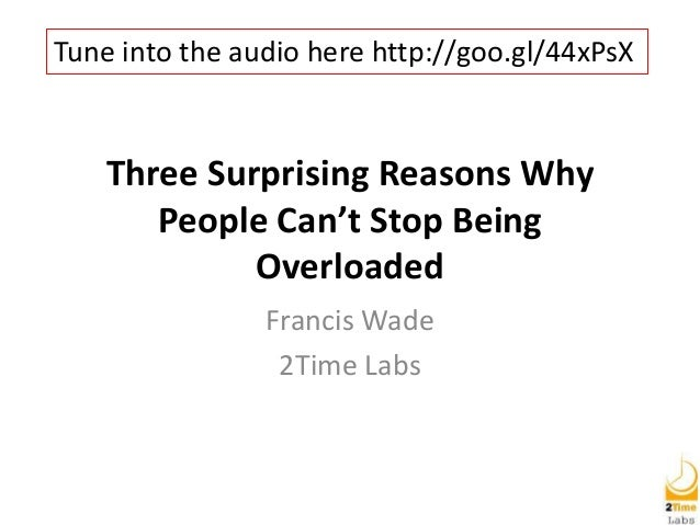 Three Surprising Reasons Why People Can't Stop Being Overloaded Francis Wade 2Time Labs Tune into the audio here http://go...