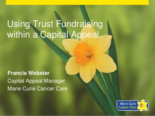 Using Trust Fundraisingwithin a Capital AppealFrancis WebsterCapital Appeal ManagerMarie Curie Cancer Care