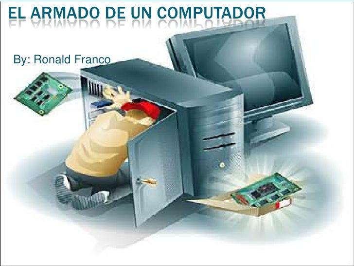 El armado de un computador<br />By: Ronald Franco<br />