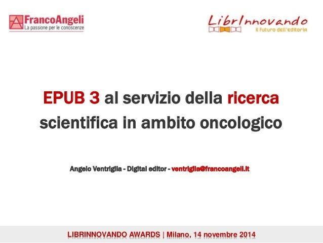 EPUB 3 al servizio della ricerca  scientifica in ambito oncologico  Angelo Ventriglia - Digital editor - ventriglia@franco...