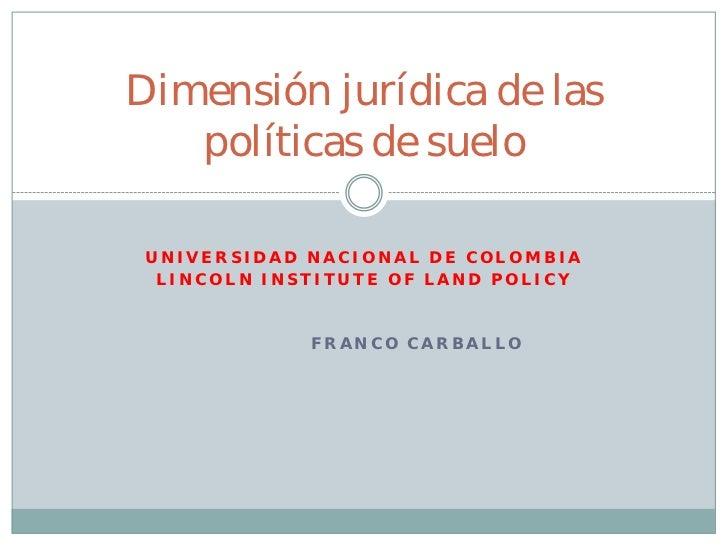 Dimensión jurídica de las   políticas de suelo UNIVERSIDAD NACIONAL DE COLOMBIA  LINCOLN INSTITUTE OF LAND POLICY         ...