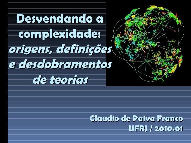Claudio de Paiva Franco UFRJ / 2010.01 Desvendando a complexidade: origens, definições e desdobramentos de teorias