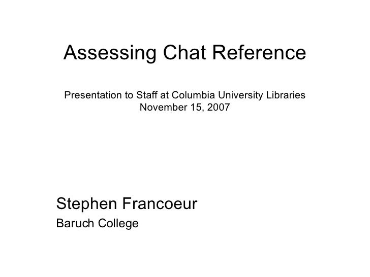 Assessing Chat Reference Presentation to Staff at Columbia University Libraries November 15, 2007 Stephen Francoeur Baruch...