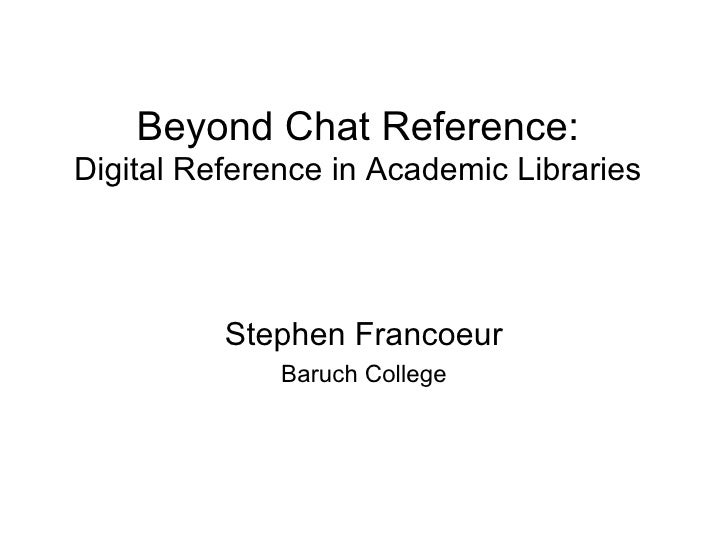 Beyond Chat:Digital Reference in Academic Libraries<br />Stephen Francoeur<br />Baruch College<br />