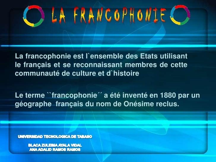 LA FRANCOPHONIE<br />La francophonie est l`ensemble des Etats utilisant le français et se reconnaissant membres de cette c...