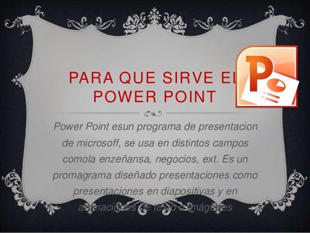 PARA QUE SIRVE EL  POWER POINT  Power Point esun programa de presentacion  de microsoff, se usa en distintos campos  comol...