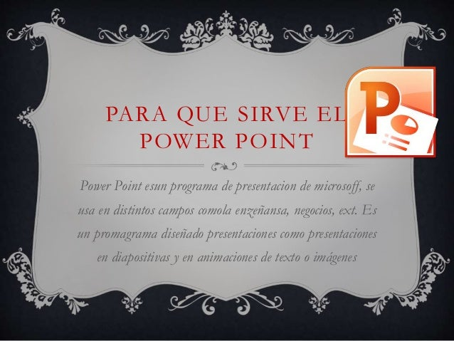 PARA QUE SIRVE EL  POWER POINT  Power Point esun programa de presentacion de microsoff, se  usa en distintos campos comola...