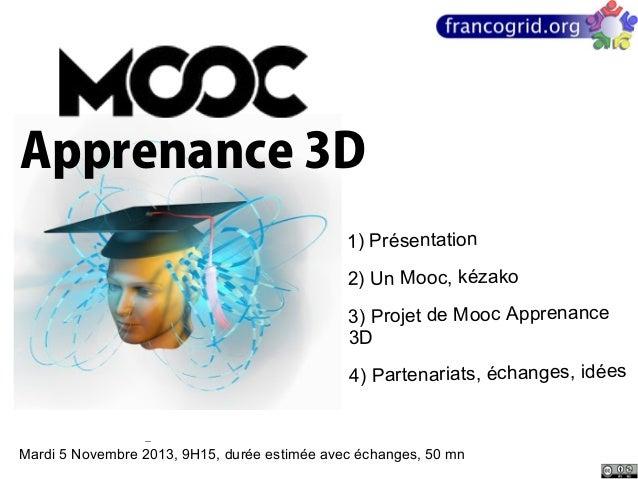 Apprenance 3D 1) Présentation 2) Un Mooc, kézako 3) Projet de Mooc Apprenance 3D 4) Partenariats, échanges, idées  Mardi 5...