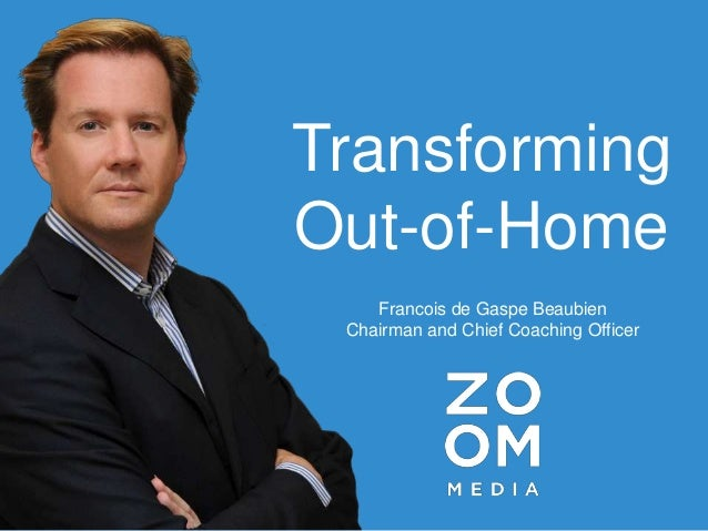 Transforming Out-of-Home Francois de Gaspe Beaubien Chairman and Chief Coaching Officer