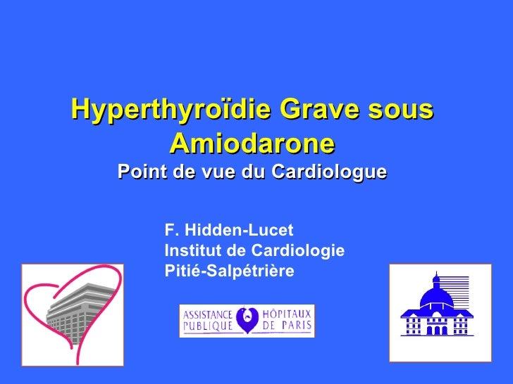 Hyperthyroïdie Grave sous Amiodarone Point de vue du Cardiologue F. Hidden-Lucet Institut de Cardiologie Pitié-Salpétrière