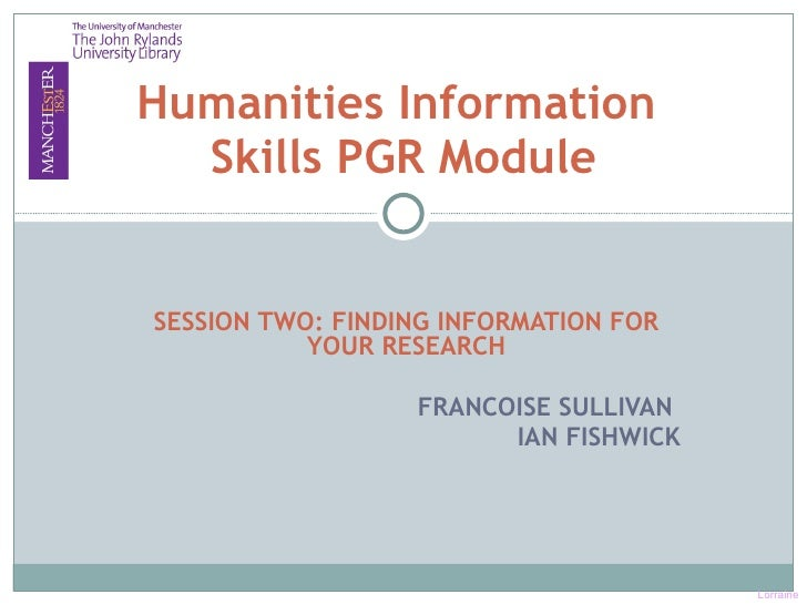 SESSION TWO: FINDING INFORMATION FOR YOUR RESEARCH FRANCOISE SULLIVAN  IAN FISHWICK Humanities Information  Skills PGR Mod...
