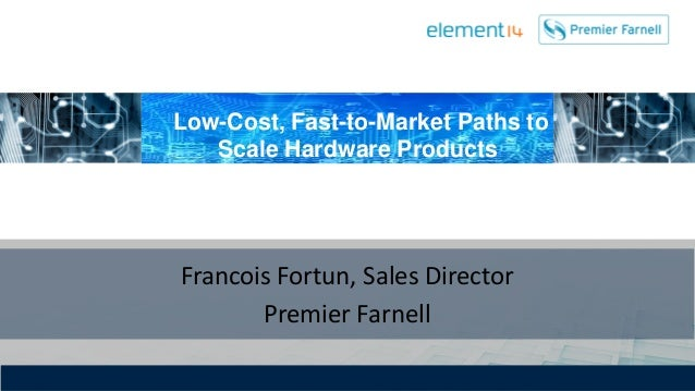 Supplier Confidential Low-Cost, Fast-to-Market Paths to Scale Hardware Products Francois Fortun, Sales Director Premier Fa...