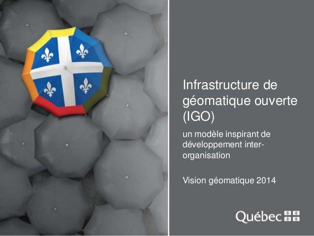 Infrastructure de  géomatique ouverte  (IGO)  un modèle inspirant de  développement inter-organisation  Vision géomatique ...