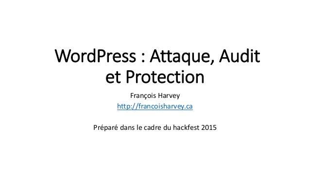 WordPress : Attaque, Audit et Protection François Harvey http://francoisharvey.ca Préparé dans le cadre du hackfest 2015