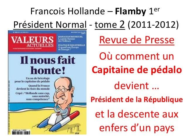 Francois Hollande – Flamby 1er Président Normal - tome 2 (2011-2012)  Revue de Presse Où comment un Capitaine de pédalo de...