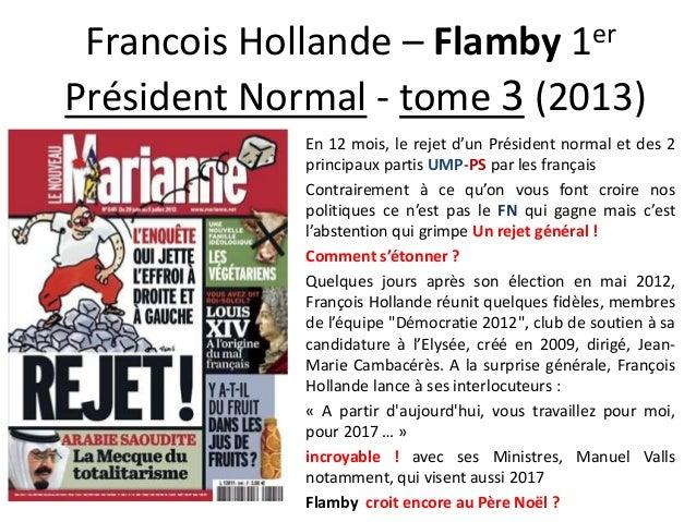 er 1  Francois Hollande – Flamby Président Normal - tome 3 (2013) En 12 mois, le rejet d'un Président normal et des 2 prin...