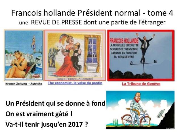 Francois hollande Président normal - tome 4 une REVUE DE PRESSE dont une partie de l'étranger  Un Président qui se donne à...