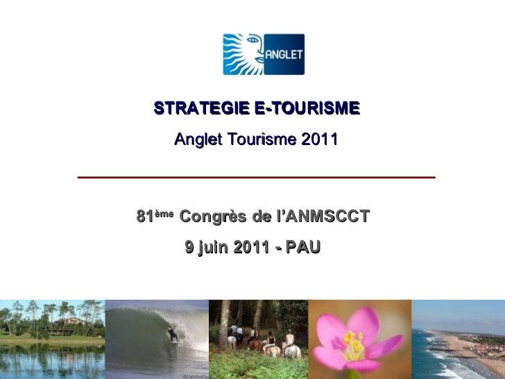 STRATEGIE E-TOURISME Anglet Tourisme 2011 81 ème  Congrès de l'ANMSCCT 9 juin 2011 - PAU
