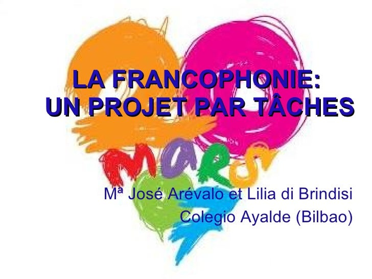 LA FRANCOPHONIE:  UN PROJET PAR T ÂCHES Mª Jos é Arévalo et Lilia di Brindisi Colegio Ayalde (Bilbao)