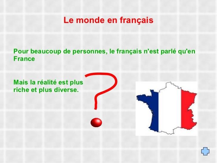 Le monde en français Pour beaucoup de personnes, le français n'est parlé qu'en France Mais la réalité est plus riche et pl...