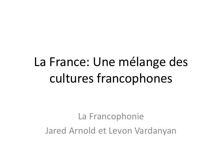 La France: Une mélange des cultures francophones  <br />La Francophonie <br />Jared Arnold et Levon Vardanyan <br />