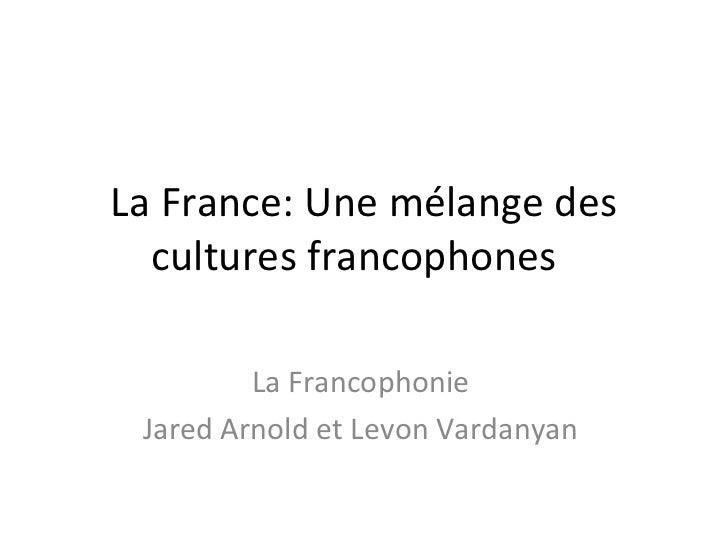 La France: Une mélange des cultures francophones  La Francophonie  Jared Arnold et Levon Vardanyan