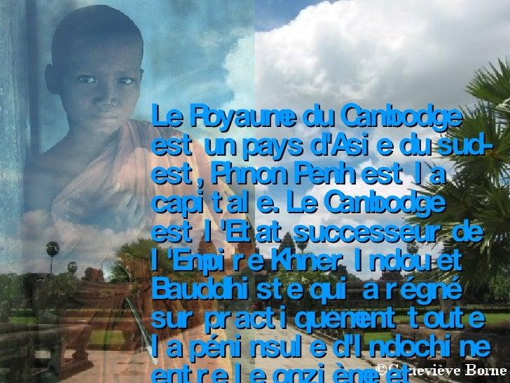 Le Royaume du Cambodge est un pays d'Asie du sud-est, Phnon Penh est la capitale. Le Cambodge est l'Etat successeur de l'E...