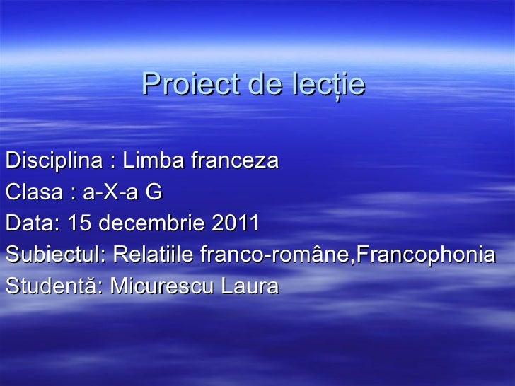 Proiect de lecţie  Disciplina : Limba franceza Clasa : a-X-a G Data: 15 decembrie 2011 Subiectul: Relatiile franco-române,...