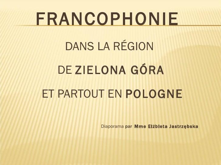 <ul><li>FRANCOPHONIE   </li></ul><ul><li>DANS LA RÉGION  </li></ul><ul><li>DE  ZIELONA GÓRA </li></ul><ul><li>ET PARTOUT E...