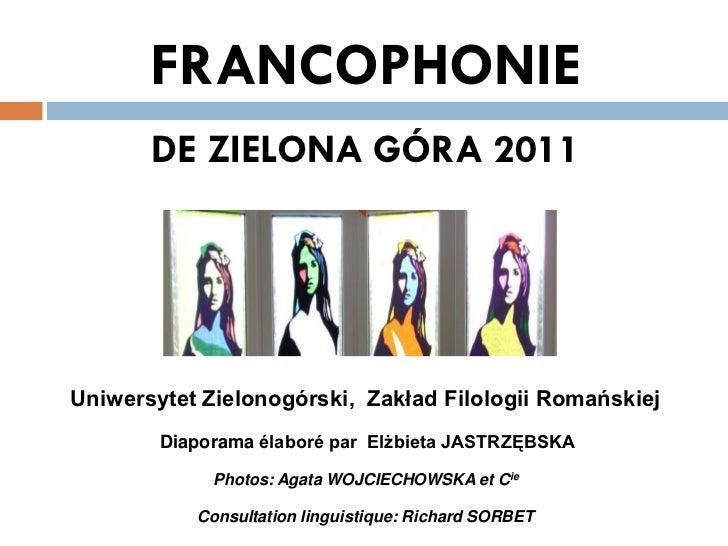FRANCOPHONIE       DE ZIELONA GÓRA 2011Uniwersytet Zielonogórski, Zakład Filologii Romańskiej        Diaporama élaboré par...