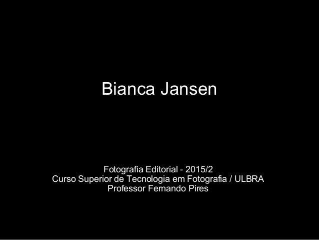 Bianca Jansen Fotografia Editorial - 2015/2 Curso Superior de Tecnologia em Fotografia / ULBRA Professor Fernando Pires