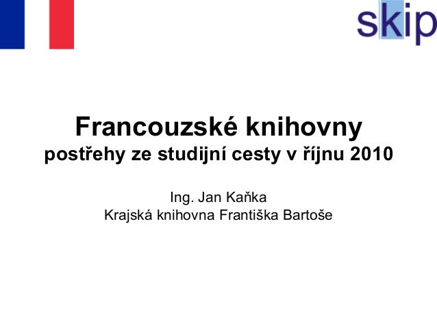 Francouzské knihovny postřehy ze studijní cesty v říjnu 2010 Ing. Jan Kaňka Krajská knihovna Františka Bartoše