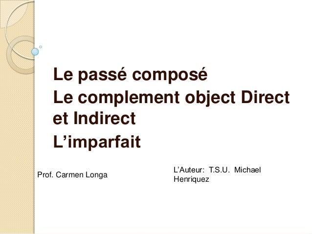 Le passé composéLe complement object Directet IndirectL'imparfaitL'Auteur: T.S.U. MichaelHenriquezProf. Carmen Longa