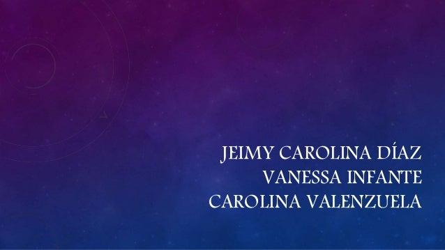 JEIMY CAROLINA DÍAZ VANESSA INFANTE CAROLINA VALENZUELA
