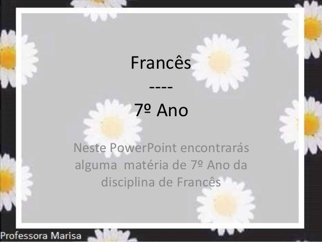 Francês ---- 7º Ano Neste PowerPoint encontrarás alguma matéria de 7º Ano da disciplina de Francês