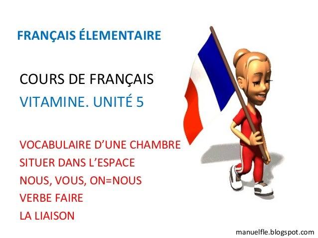 FRANÇAIS ÉLEMENTAIRECOURS DE FRANÇAISVITAMINE. UNITÉ 5VOCABULAIRE D'UNE CHAMBRESITUER DANS L'ESPACENOUS, VOUS, ON=NOUSVERB...