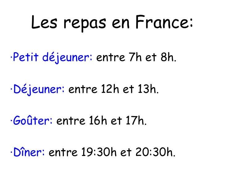 Les repas en France: ·Petit déjeuner:  entre 7h et 8h. ·Déjeuner:  entre 12h et 13h. ·Goûter:  entre 16h et 17h. ·Dîner:  ...