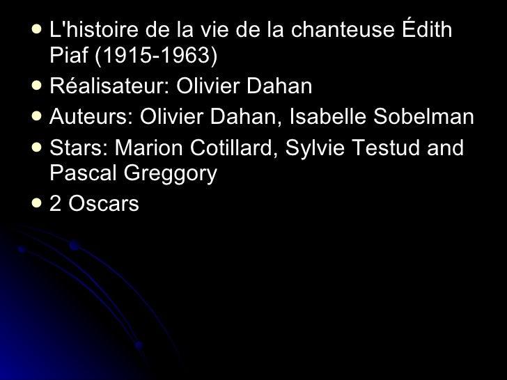 L'histoire de la vie de la chanteuse Édith Piaf (1915-1963)  Réalisateur: Olivier Dahan Auteurs: Olivier Dahan, Isabe...