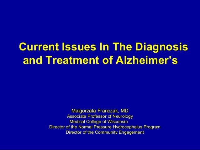 Current Issues In The Diagnosis and Treatment of Alzheimer's  Malgorzata Franczak, MD Associate Professor of Neurology Med...