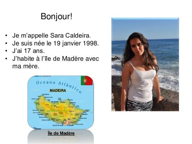 Bonjour! • Je m'appelle Sara Caldeira. • Je suis née le 19 janvier 1998. • J'ai 17 ans. • J'habite à l'île de Madère avec ...