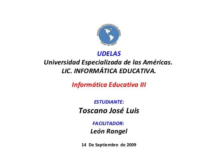 UDELAS Universidad Especializada de las Américas.  LIC. INFORMÁTICA EDUCATIVA. Informática Educativa III ESTUDIANTE: Tosca...