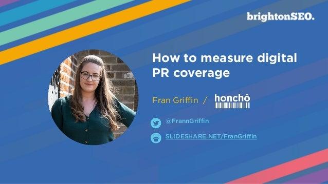 How to measure digital PR coverage  Fran Griffin / SLIDESHARE.NET/FranGriffin @FrannGriffin
