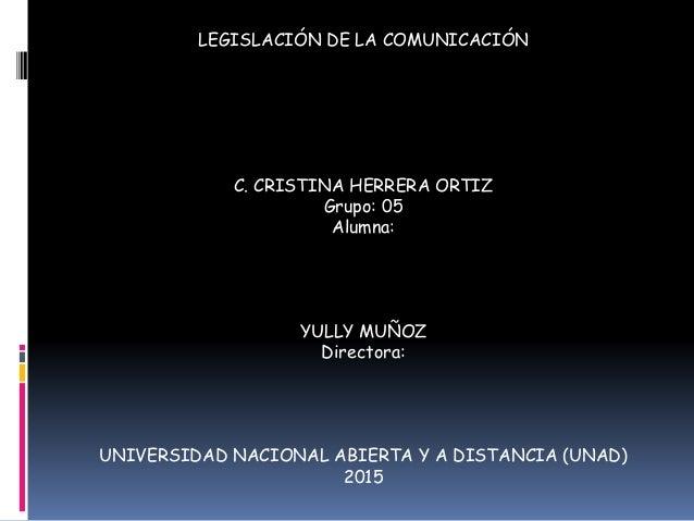 LEGISLACIÓN DE LA COMUNICACIÓN C. CRISTINA HERRERA ORTIZ Grupo: 05 Alumna: YULLY MUÑOZ Directora: UNIVERSIDAD NACIONAL ABI...