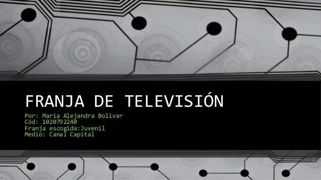 FRANJA DE TELEVISIÓN Por: María Alejandra Bolivar Cód: 1020792240 Franja escogida:Juvenil Medio: Canal Capital